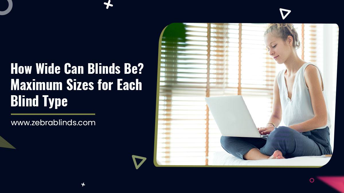 How Wide Can Blinds Be? Maximum Sizes for Each Blind Type