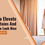 5 Tips to Elevate Your Curtains and Make Them Look Nice