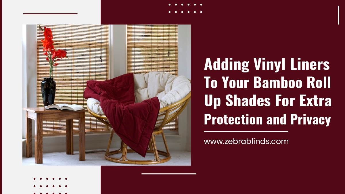 Adding Vinyl Liners to Your Bamboo Roll Up Shades for Extra Protection and Privacy