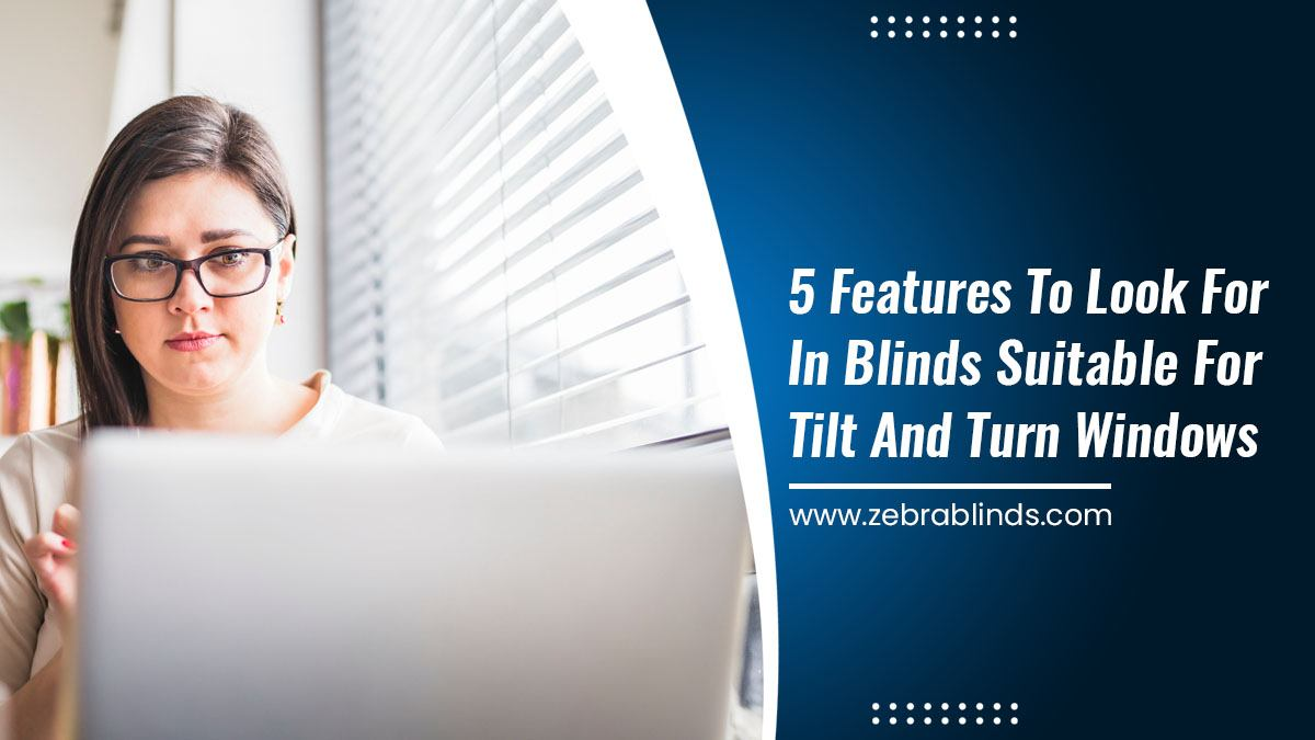 5 Features to Look for In Blinds Suitable for Tilt and Turn Windows
