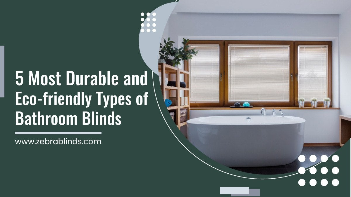 5 Most Durable and Eco-friendly Types of Bathroom Blinds