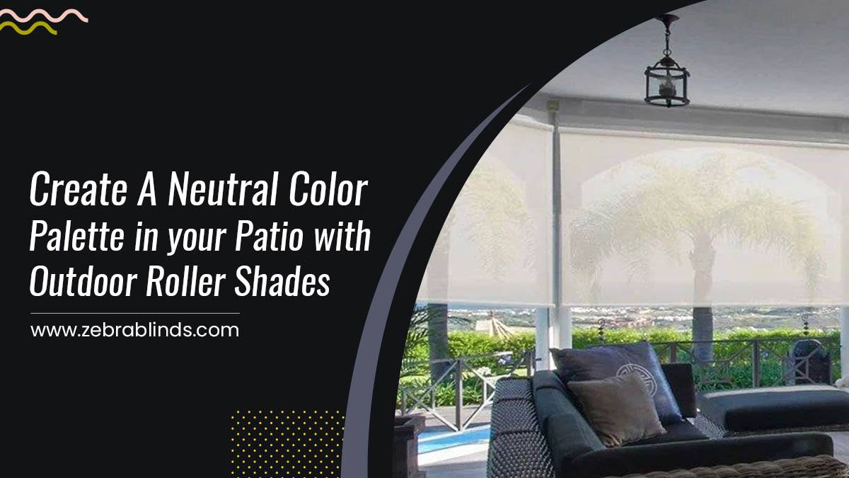 Create A Neutral Color Palette in your Patio with Outdoor Roller Shades