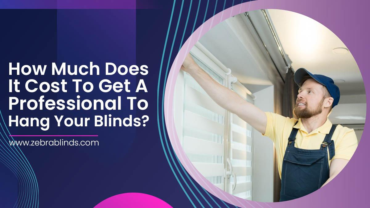 How Much Does It Cost To Get A Professional To Hang Your Blinds?