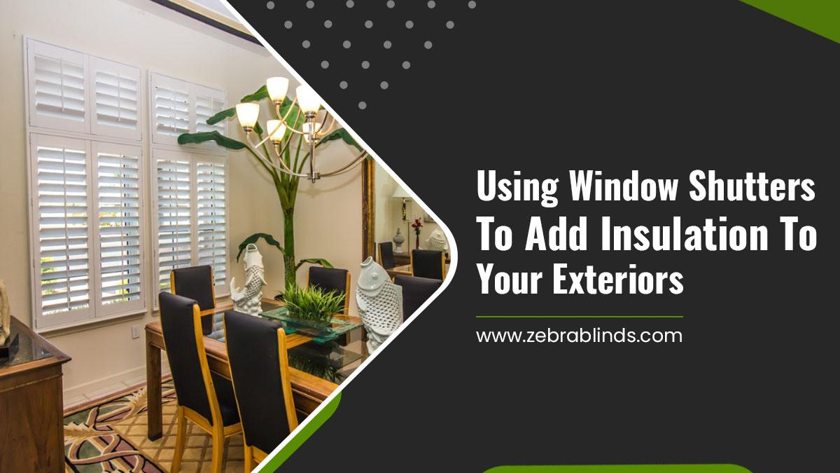 How Can Window Shutters Add Insulation To Your Exteriors?