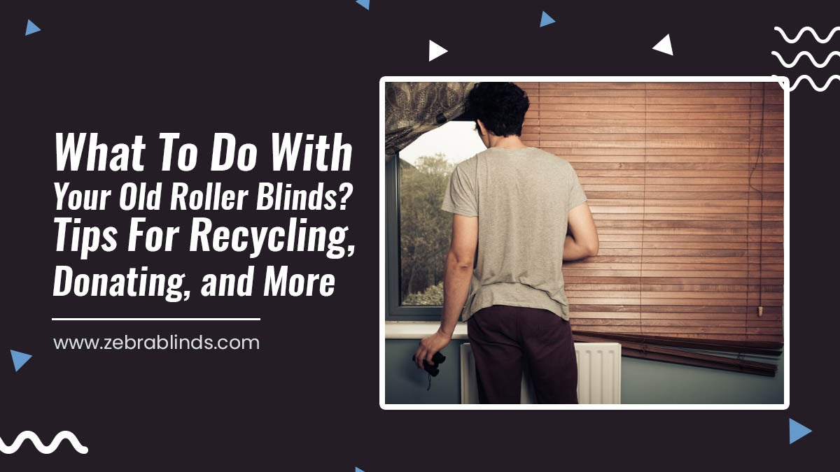 What To Do With Your Old Roller Blinds? Tips For Recycling, Donating, and More