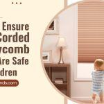 How To Ensure Your Corded Honeycomb Blinds Are Safe For Children