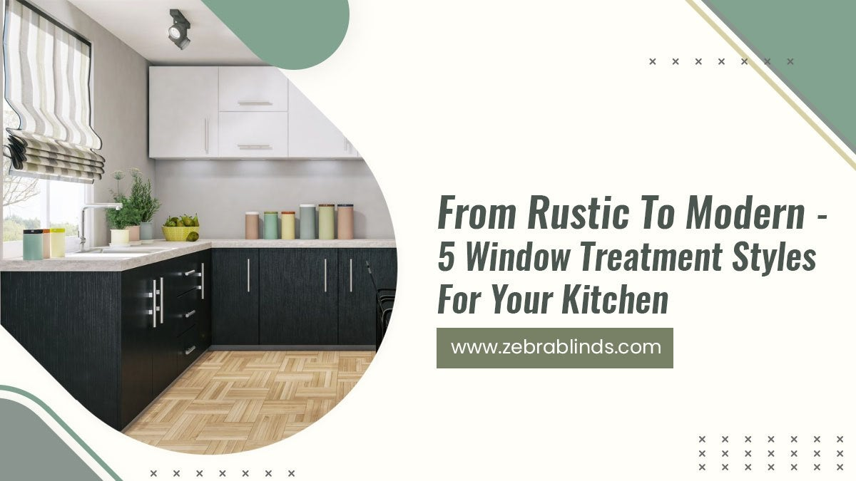 From Rustic To Modern - 5 Window Treatment Styles For Your Kitchen