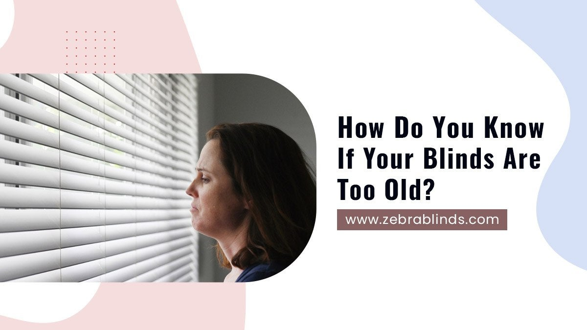 How Do You Know If Your Blinds Are Too Old