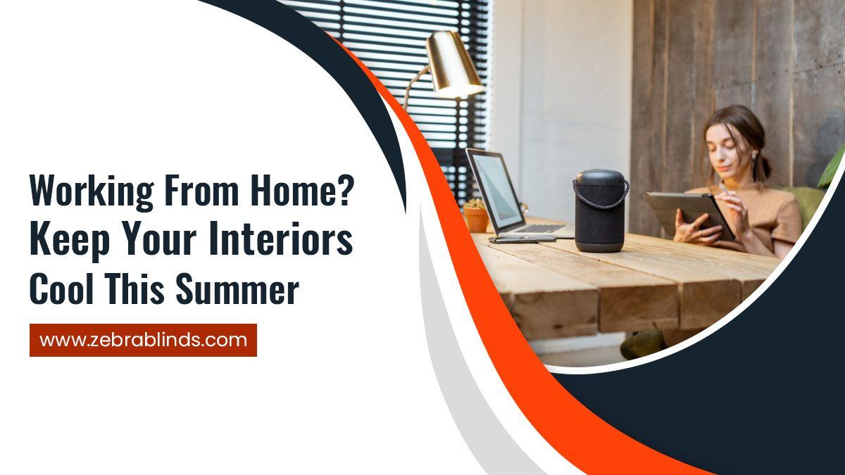 Working From Home Keep Your Interiors Cool This Summer