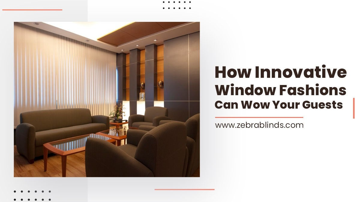 How Innovative Window Fashions Can Wow Your Guests