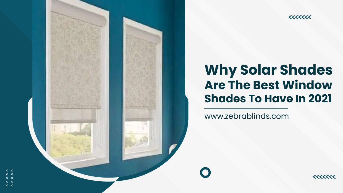 Why Solar Shades Are The Best Window Shades To Have In 2021